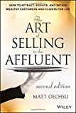 The Art of Selling to the Affluent, 2nd Edition: How to Attract, Service, and Retain Wealthy Customers and Clients for Life