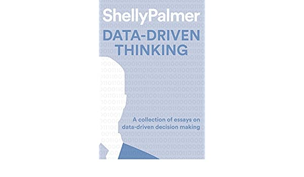 amazon com data driven thinking a collection of essays on data  amazon com data driven thinking a collection of essays on data driven decision making ebook shelly palmer kindle store