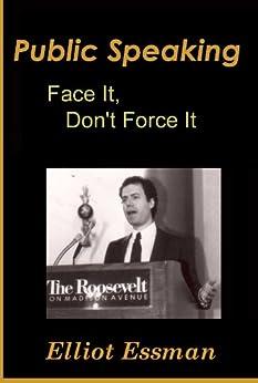 Public Speaking: Face It, Don't Force It by [Essman, Elliot]