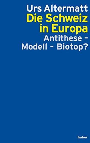 Die Schweiz in Europa: Anithese, Modell oder Biotop?