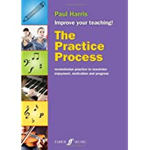 The Practice Process: Revolutionize Practice to Maximize Enjoyment, Motivation and Progress