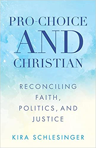 Pro-Choice and Christian: Reconciling Faith, Politics, and