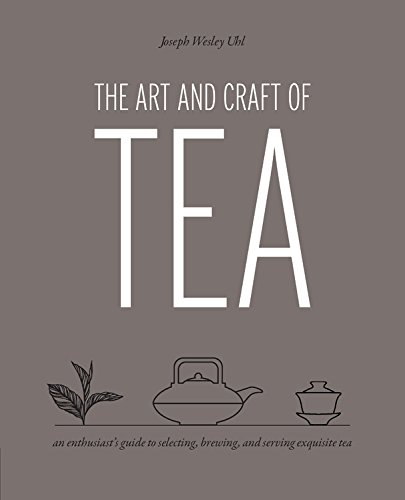 The Art and Craft of Tea: An Enthusiast's Guide to Selecting, Brewing, and Serving Exquisite Tea -