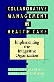 Collaborative Management in Health Care: Implementing the Integrative Organization