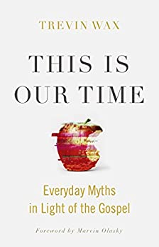 This Is Our Time: Everyday Myths in Light of the Gospel by [Wax, Trevin ]