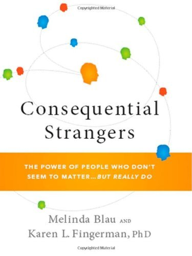 By Melinda Blau, Karen L. Fingerman: Consequential Strangers: The Power of People Who Don't Seem to Matter. . . But Really Do