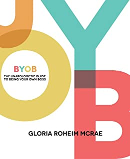 BYOB: The Unapologetic Guide to Being Your Own Boss by [McRae, Gloria Roheim]