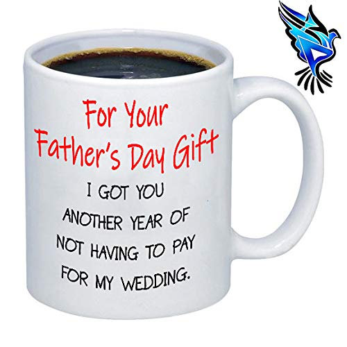 For your Father's Day Gift I Got You Another Year Of Not Having To Pay For My Wedding - 11oz coffee mug
