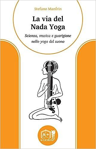 La via del nada yoga. Scienza, musica e guarigione nello ...