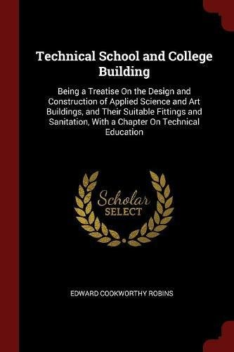 Read Online Technical School and College Building: Being a Treatise On the Design and Construction of Applied Science and Art Buildings, and Their Suitable ... With a Chapter On Technical Education pdf epub