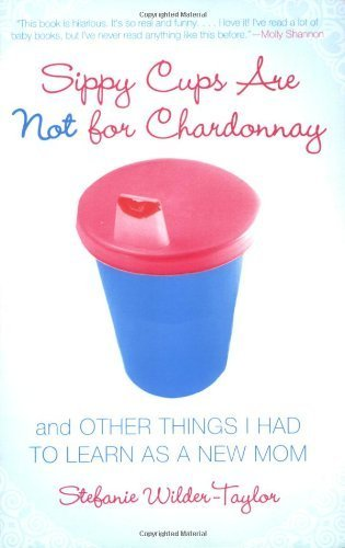 Fish Chardonnay - Sippy Cups Are Not for Chardonnay: And Other Things I Had to Learn as a New Mom by Stefanie Wilder-Taylor (2006-03-28)