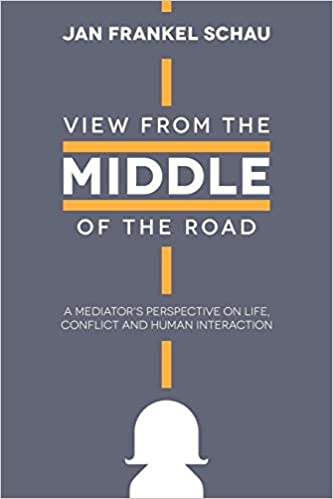 View From the Middle of the Road : A Mediator's Perspective on Life, Conflict, and Human Interaction