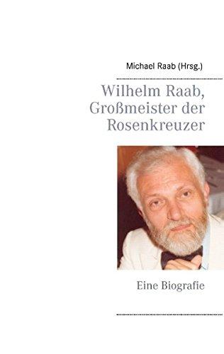 Wilhelm Raab, Großmeister der Rosenkreuzer: Eine Biografie