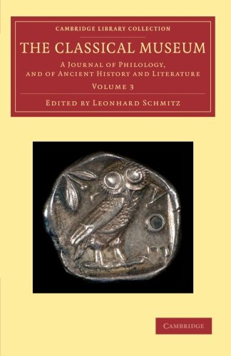 Read Online The Classical Museum: A Journal of Philology, and of Ancient History and Literature (Cambridge Library Collection - Classic Journals) (Volume 3) PDF