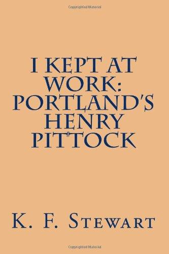 I Kept At Work: Portland's Henry Pittock pdf epub