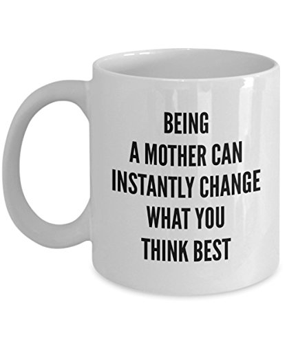 - Funny 11Oz Coffee Mug, Being A Mother Can Instantly Change What You Think Best for Dad, Grandpa, Husband From Son, Daughter, Wife for Coffee & Tea L