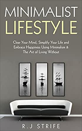 Minimalist lifestyle clear your mind simplify your life for Minimalist living amazon
