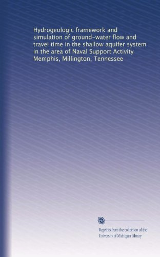 Hydrogeologic framework and simulation of ground-water flow and travel time in the shallow aquifer system in the area of Naval Support Activity Memphis, Millington, Tennessee