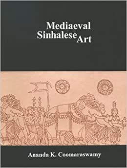 Mediaeval Sinhalese Art: Being a Monograph on Mediaeval Sinhalese Arts amp: Crafts, Mainly As Surviving in the Eighteenth Century, With an Account of the Structure of Society by Ananda K. Coomaraswamy (2003-12-01)