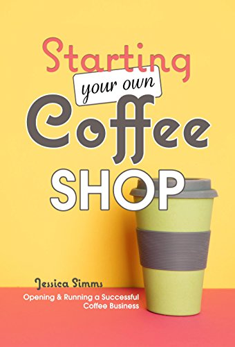 (Starting Your Own Coffee Shop: Opening & Running a Successful Coffee)