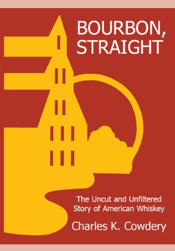 BOURBON, STRAIGHT: The Uncut and Unfiltered Story of American Whiskey by Charles Cowdery