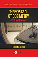 The Physics of CT Dosimetry: CTDI and Beyond (Series in Medical Physics and Biomedical Engineering)