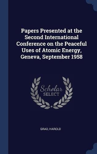 Read Online Papers Presented at the Second International Conference on the Peaceful Uses of Atomic Energy, Geneva, September 1958 pdf