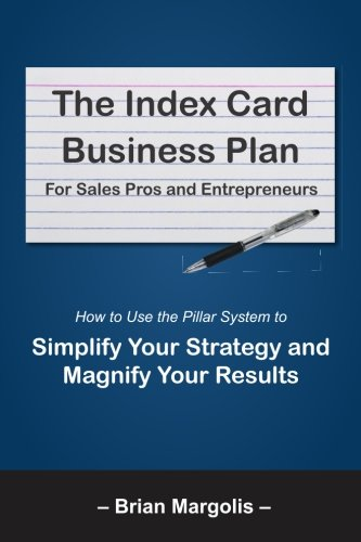 The Index Card Business Plan For Sales Pros and Entrepreneurs: How to Use the Pillar System to Simplify Your Strategy and Magnify Your ()