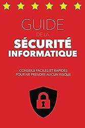 Guide de la Sécurité Informatique: Conseils faciles et rapides pour ne prendre aucun risque (GUIDES POUR TOUS) (French Edition)