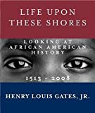 img - for Henry Louis Gates: Life Upon These Shores : Looking at African American History, 1513-2008 (Hardcover); 2011 Edition book / textbook / text book