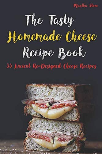The Tasty Homemade Cheese Recipe Book: 33 Ancient Re-Designed Cheese Recipes by Martha Stone