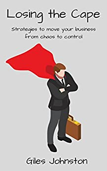 Losing the Cape: Strategies to move your business from chaos to control (The Business Productivity Series Book 15) by [Johnston, Giles]