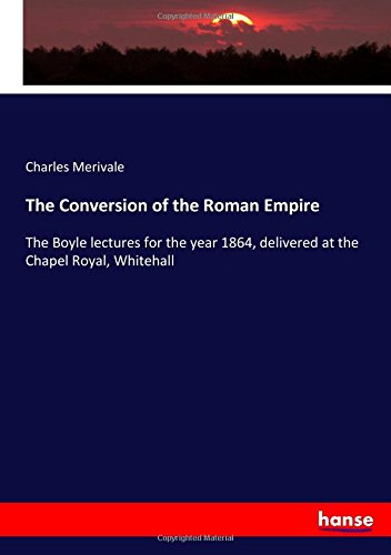 Read Online The Conversion of the Roman Empire: The Boyle lectures for the year 1864, delivered at the Chapel Royal, Whitehall PDF