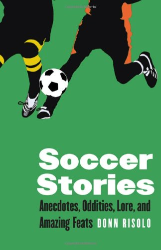 Soccer Stories: Anecdotes, Oddities, Lore, and Amazing Feats (Bison Original)