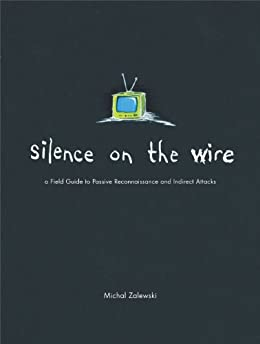 Silence on the Wire: A Field Guide to Passive Reconnaissance and Indirect Attacks by [Zalewski, Michal]