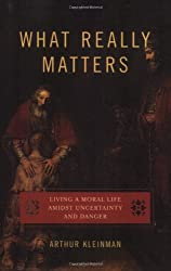 By Arthur Kleinman - What Really Matters: Living a Moral Life Amidst Uncertainty and Danger (10.2.2007)