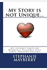My Story is not Unique... My Journey through Domestic Violence into God's Awesome Healing (Healing for the Battered Spirit Book 2) Kindle Edition