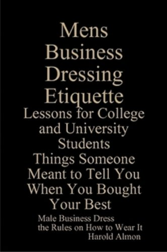 Read Online Mens Business Dressing Etiquette: Lessons for College and University Students Things Someone Meant to Tell You When You Bought Your Best pdf