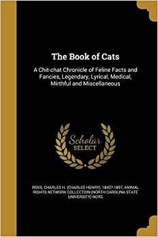 The Book of Cats: A Chit-Chat Chronicle of Feline Facts and Fancies, Legendary, Lyrical, Medical, Mirthful and Miscellaneous