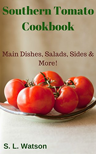 Southern Tomato Cookbook: Main Dishes, Salads, Sides & More! (Southern Cooking Recipes Book 57) by S. L. Watson