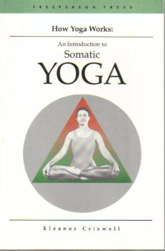 How Yoga Works: Introduction to Somatic Yoga by Eleanor ...