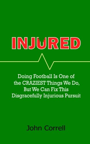 Injured: Doing Football Is One of the CRAZIEST Things We Do, But We Can Fix This Disgracefully Injurious Pursuit pdf epub