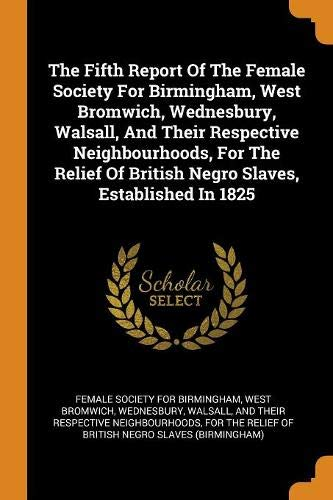 The Fifth Report Of The Female Society For Birmingham, West Bromwich, Wednesbury, Walsall, And Their Respective Neighbourhoods, For The Relief Of British Negro Slaves, Established In 1825