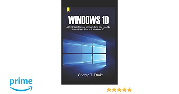 Windows 10 A 2019 User Manual on Everything You Need to Learn About Microsoft Windows 10