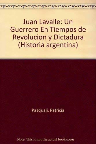 Juan Lavalle: Un Guerrero En Tiempos de Revolucion y Dictadura (Historia argentina) (Spanish Edition) Patricia Pasquali