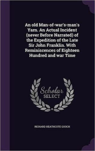 An Old Man-Of-War's-Man's Yarn. an Actual Incident (Never Before Narrated) of the Expedition of the Late Sir John Franklin. with Reminiscences of Eighteen Hundred and War Time