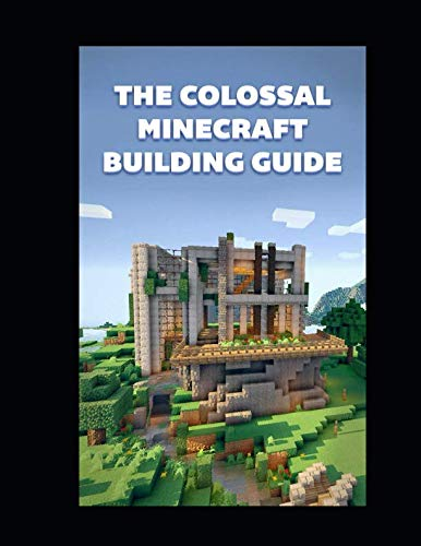 The Colossal Minecraft Building Guide: Minecraft Pocket Edition Guide: Ultimate Minecraft (Un-Official hacks) (Minecraft Pocket Edition Guide)
