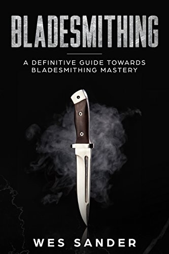 Bladesmithing: A Definitive Guide Towards Bladesmithing Mastery (Knife making, Bladesmithing, Blacksmithing, Forging, Swords) by [Sander, Wes]
