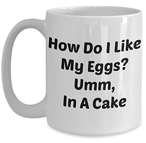 Funny Quote Mug - How Do I Like My Eggs? Umm, In a Cake - Mugs with Quotes - Make Go Away How To Scratches