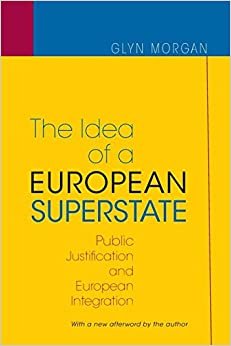 The Idea of a European Superstate: Public Justification and European Integration by Glyn Morgan (14-Apr-2015)